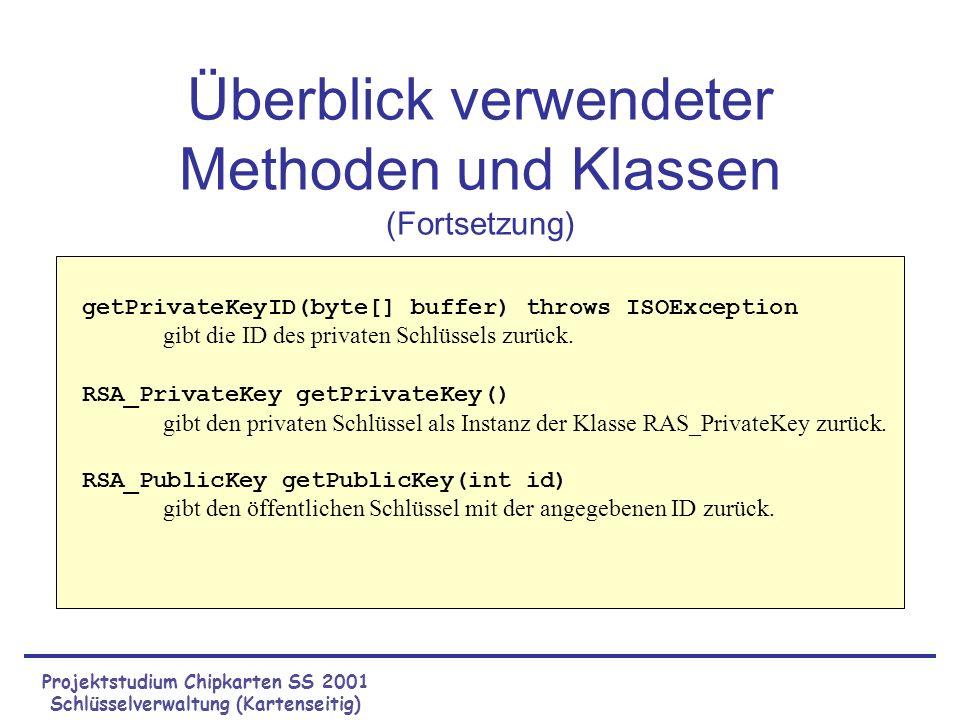 Projektstudium Chipkarten SS 2001 Schlüsselverwaltung (Kartenseitig) storePrivateExponent() storePrivateModulus() storePublicKey() getPrivateKeyID() getPrivateKey() MN KeySaver getPublicKey() Private Key ID Modulus Exponent Public Keys[ ] IDModulusExponent 1...
