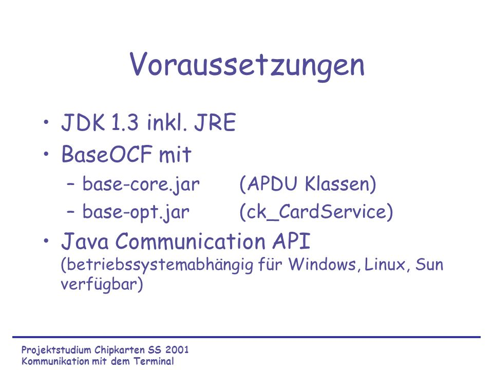 Voraussetzungen JDK 1.3 inkl. JRE BaseOCF mit –base-core.jar(APDU Klassen) –base-opt.jar(ck_CardService) Java Communication API (betriebssystemabhängi