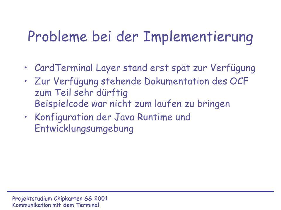 Probleme bei der Implementierung CardTerminal Layer stand erst spät zur Verfügung Zur Verfügung stehende Dokumentation des OCF zum Teil sehr dürftig Beispielcode war nicht zum laufen zu bringen Konfiguration der Java Runtime und Entwicklungsumgebung Projektstudium Chipkarten SS 2001 Kommunikation mit dem Terminal