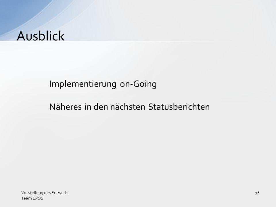 Implementierung on-Going Näheres in den nächsten Statusberichten Ausblick Vorstellung des Entwurfs Team ExtJS 16