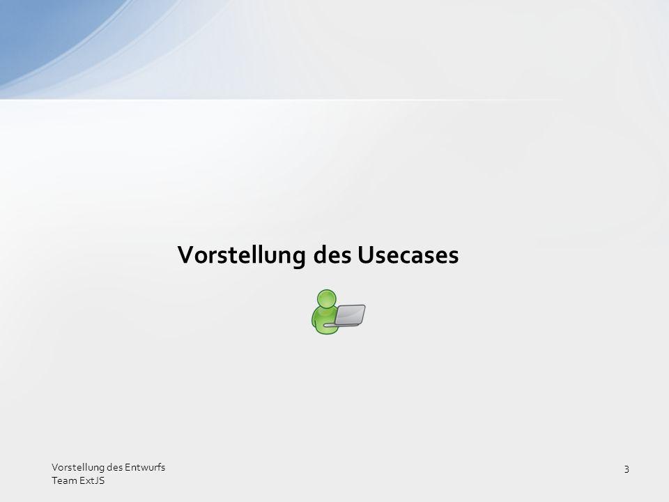 Vorstellung des Usecases Vorstellung des Entwurfs Team ExtJS 3