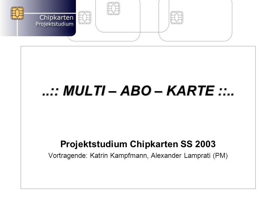 ..:: MULTI – ABO – KARTE ::.. Projektstudium Chipkarten SS 2003 Vortragende: Katrin Kampfmann, Alexander Lamprati (PM)