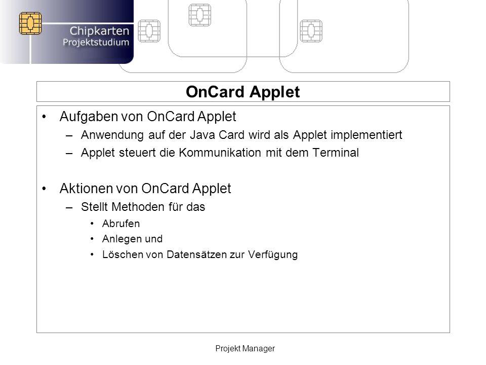 OnCard Applet Aufgaben von OnCard Applet –Anwendung auf der Java Card wird als Applet implementiert –Applet steuert die Kommunikation mit dem Terminal Aktionen von OnCard Applet –Stellt Methoden für das Abrufen Anlegen und Löschen von Datensätzen zur Verfügung Projekt Manager