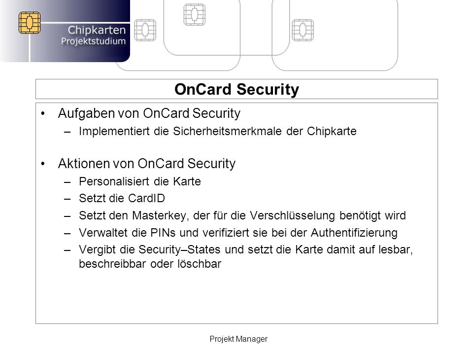 OnCard Security Aufgaben von OnCard Security –Implementiert die Sicherheitsmerkmale der Chipkarte Aktionen von OnCard Security –Personalisiert die Karte –Setzt die CardID –Setzt den Masterkey, der für die Verschlüsselung benötigt wird –Verwaltet die PINs und verifiziert sie bei der Authentifizierung –Vergibt die Security–States und setzt die Karte damit auf lesbar, beschreibbar oder löschbar Projekt Manager
