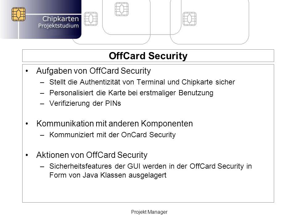 OffCard Security Aufgaben von OffCard Security –Stellt die Authentizität von Terminal und Chipkarte sicher –Personalisiert die Karte bei erstmaliger Benutzung –Verifizierung der PINs Kommunikation mit anderen Komponenten –Kommuniziert mit der OnCard Security Aktionen von OffCard Security –Sicherheitsfeatures der GUI werden in der OffCard Security in Form von Java Klassen ausgelagert Projekt Manager