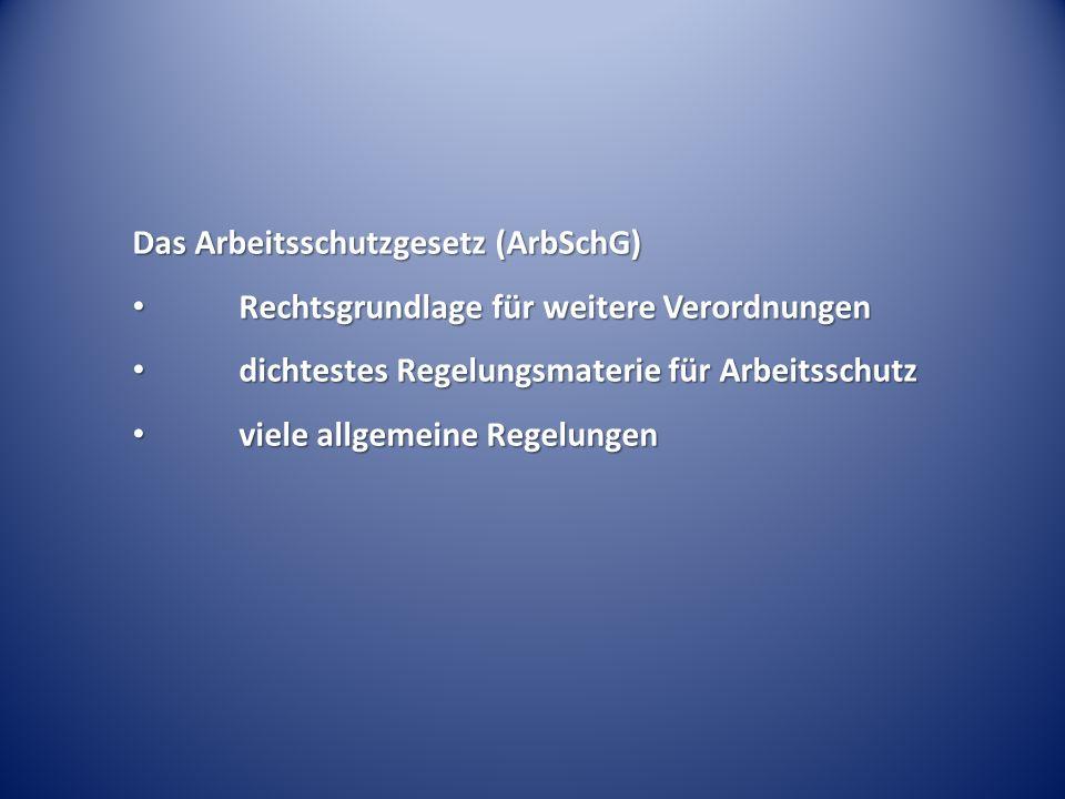Das Arbeitsschutzgesetz (ArbSchG) Rechtsgrundlage für weitere Verordnungen Rechtsgrundlage für weitere Verordnungen dichtestes Regelungsmaterie für Arbeitsschutz dichtestes Regelungsmaterie für Arbeitsschutz viele allgemeine Regelungen viele allgemeine Regelungen