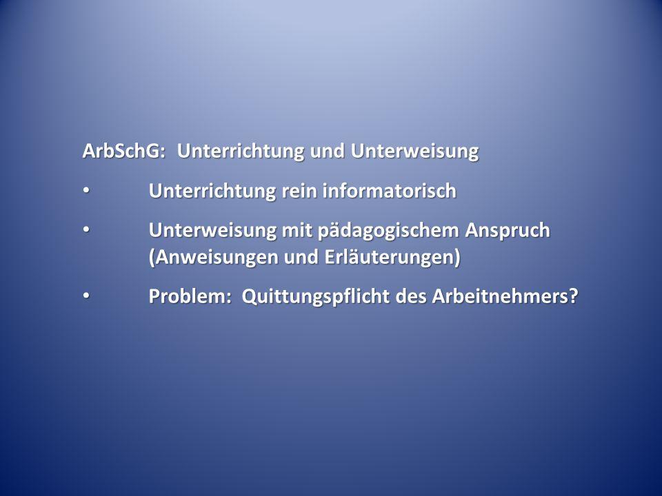 ArbSchG: Unterrichtung und Unterweisung Unterrichtung rein informatorisch Unterrichtung rein informatorisch Unterweisung mit pädagogischem Anspruch (Anweisungen und Erläuterungen) Unterweisung mit pädagogischem Anspruch (Anweisungen und Erläuterungen) Problem: Quittungspflicht des Arbeitnehmers.