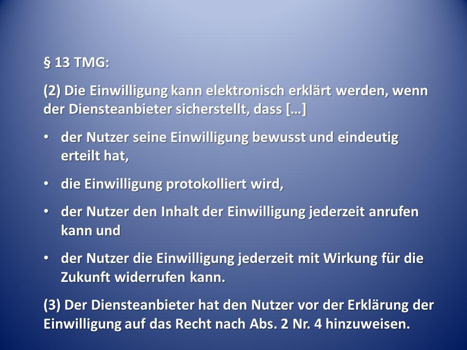 § 13 TMG: (2) Die Einwilligung kann elektronisch erklärt werden, wenn der Diensteanbieter sicherstellt, dass […] der Nutzer seine Einwilligung bewusst