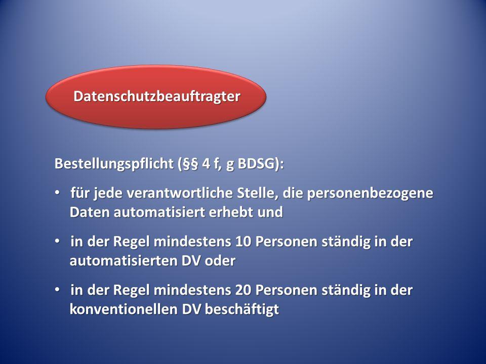 Bestellungspflicht (§§ 4 f, g BDSG): für jede verantwortliche Stelle, die personenbezogene Daten automatisiert erhebt und für jede verantwortliche Ste