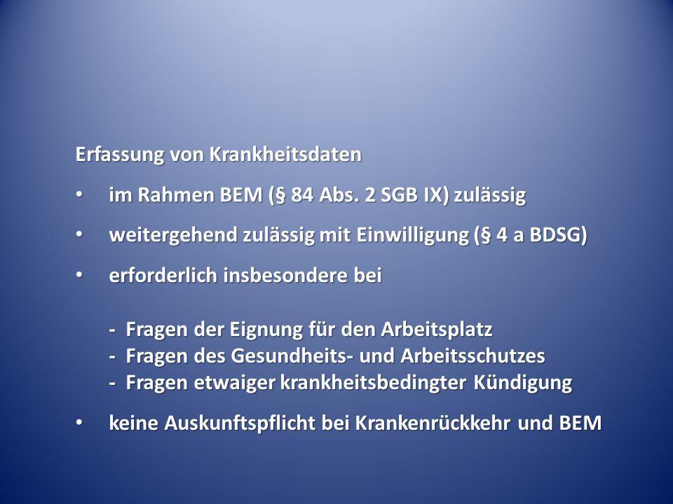 Erfassung von Krankheitsdaten im Rahmen BEM (§ 84 Abs. 2 SGB IX) zulässig im Rahmen BEM (§ 84 Abs. 2 SGB IX) zulässig weitergehend zulässig mit Einwil