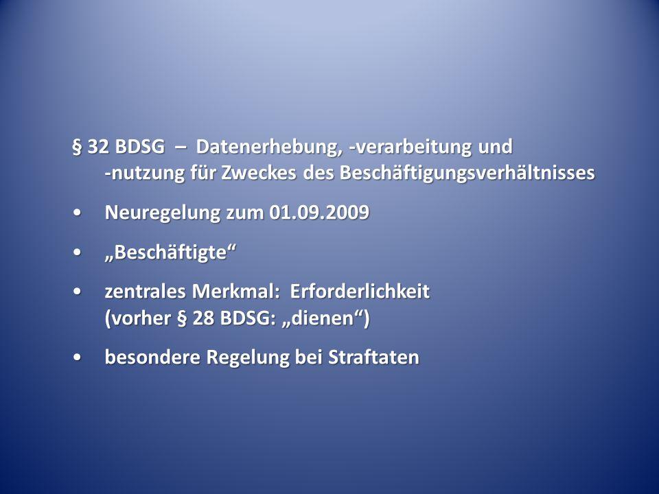 § 32 BDSG – Datenerhebung, -verarbeitung und -nutzung für Zweckes des Beschäftigungsverhältnisses Neuregelung zum 01.09.2009Neuregelung zum 01.09.2009 BeschäftigteBeschäftigte zentrales Merkmal: Erforderlichkeit (vorher § 28 BDSG: dienen)zentrales Merkmal: Erforderlichkeit (vorher § 28 BDSG: dienen) besondere Regelung bei Straftatenbesondere Regelung bei Straftaten