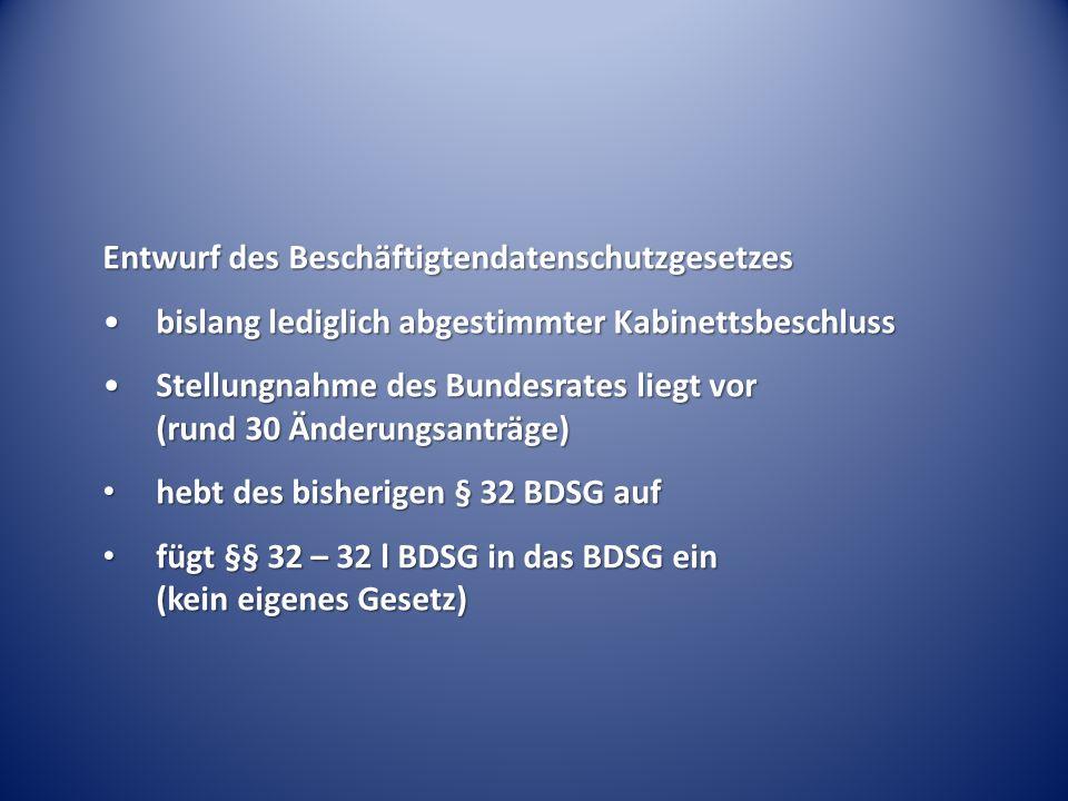 Entwurf des Beschäftigtendatenschutzgesetzes bislang lediglich abgestimmter Kabinettsbeschlussbislang lediglich abgestimmter Kabinettsbeschluss Stellungnahme des Bundesrates liegt vor (rund 30 Änderungsanträge)Stellungnahme des Bundesrates liegt vor (rund 30 Änderungsanträge) hebt des bisherigen § 32 BDSG auf hebt des bisherigen § 32 BDSG auf fügt §§ 32 – 32 l BDSG in das BDSG ein (kein eigenes Gesetz) fügt §§ 32 – 32 l BDSG in das BDSG ein (kein eigenes Gesetz)