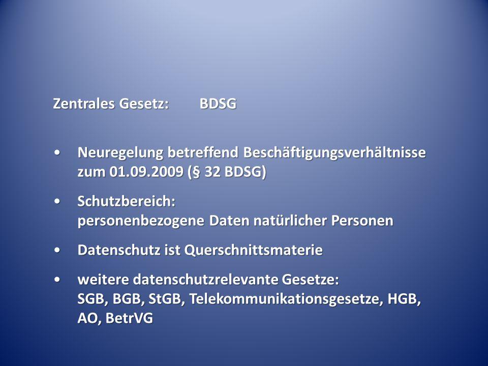 Zentrales Gesetz:BDSG Neuregelung betreffend Beschäftigungsverhältnisse zum 01.09.2009 (§ 32 BDSG)Neuregelung betreffend Beschäftigungsverhältnisse zum 01.09.2009 (§ 32 BDSG) Schutzbereich: personenbezogene Daten natürlicher PersonenSchutzbereich: personenbezogene Daten natürlicher Personen Datenschutz ist QuerschnittsmaterieDatenschutz ist Querschnittsmaterie weitere datenschutzrelevante Gesetze: SGB, BGB, StGB, Telekommunikationsgesetze, HGB, AO, BetrVGweitere datenschutzrelevante Gesetze: SGB, BGB, StGB, Telekommunikationsgesetze, HGB, AO, BetrVG