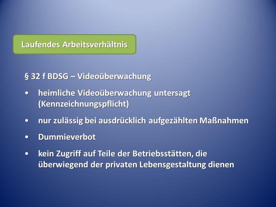 § 32 f BDSG – Videoüberwachung heimliche Videoüberwachung untersagt (Kennzeichnungspflicht)heimliche Videoüberwachung untersagt (Kennzeichnungspflicht) nur zulässig bei ausdrücklich aufgezählten Maßnahmennur zulässig bei ausdrücklich aufgezählten Maßnahmen DummieverbotDummieverbot kein Zugriff auf Teile der Betriebsstätten, die überwiegend der privaten Lebensgestaltung dienenkein Zugriff auf Teile der Betriebsstätten, die überwiegend der privaten Lebensgestaltung dienen Laufendes Arbeitsverhältnis