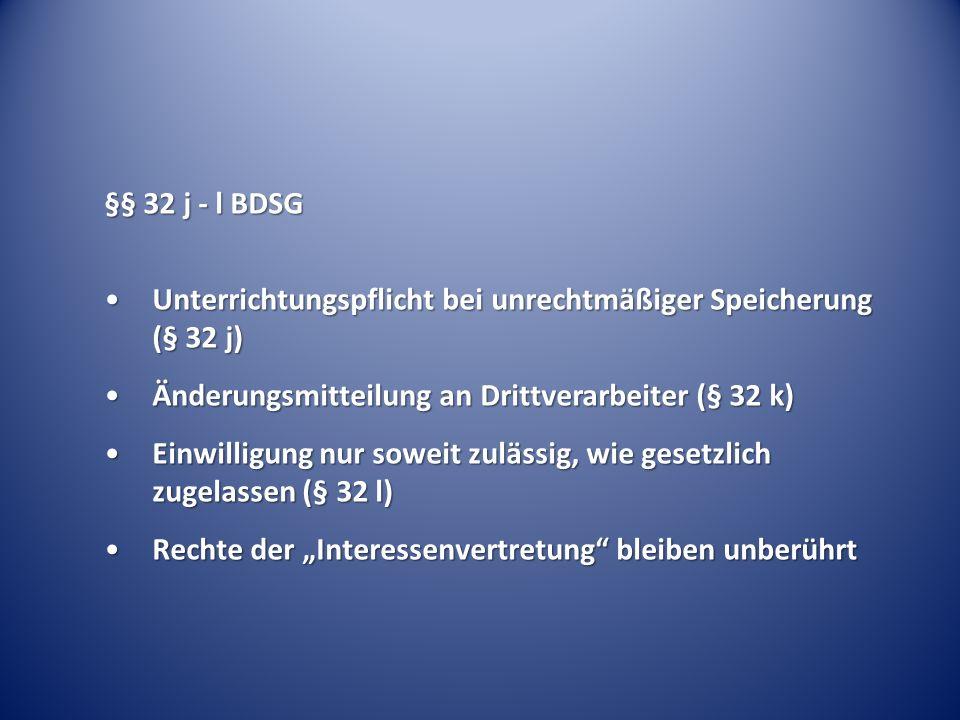 §§ 32 j - l BDSG Unterrichtungspflicht bei unrechtmäßiger Speicherung (§ 32 j)Unterrichtungspflicht bei unrechtmäßiger Speicherung (§ 32 j) Änderungsmitteilung an Drittverarbeiter (§ 32 k)Änderungsmitteilung an Drittverarbeiter (§ 32 k) Einwilligung nur soweit zulässig, wie gesetzlich zugelassen (§ 32 l)Einwilligung nur soweit zulässig, wie gesetzlich zugelassen (§ 32 l) Rechte der Interessenvertretung bleiben unberührtRechte der Interessenvertretung bleiben unberührt