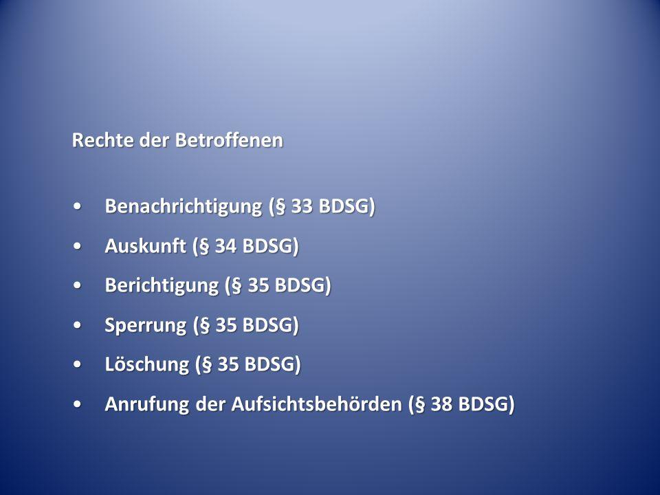 Rechte der Betroffenen Benachrichtigung (§ 33 BDSG)Benachrichtigung (§ 33 BDSG) Auskunft (§ 34 BDSG)Auskunft (§ 34 BDSG) Berichtigung (§ 35 BDSG)Berichtigung (§ 35 BDSG) Sperrung (§ 35 BDSG)Sperrung (§ 35 BDSG) Löschung (§ 35 BDSG)Löschung (§ 35 BDSG) Anrufung der Aufsichtsbehörden (§ 38 BDSG)Anrufung der Aufsichtsbehörden (§ 38 BDSG)