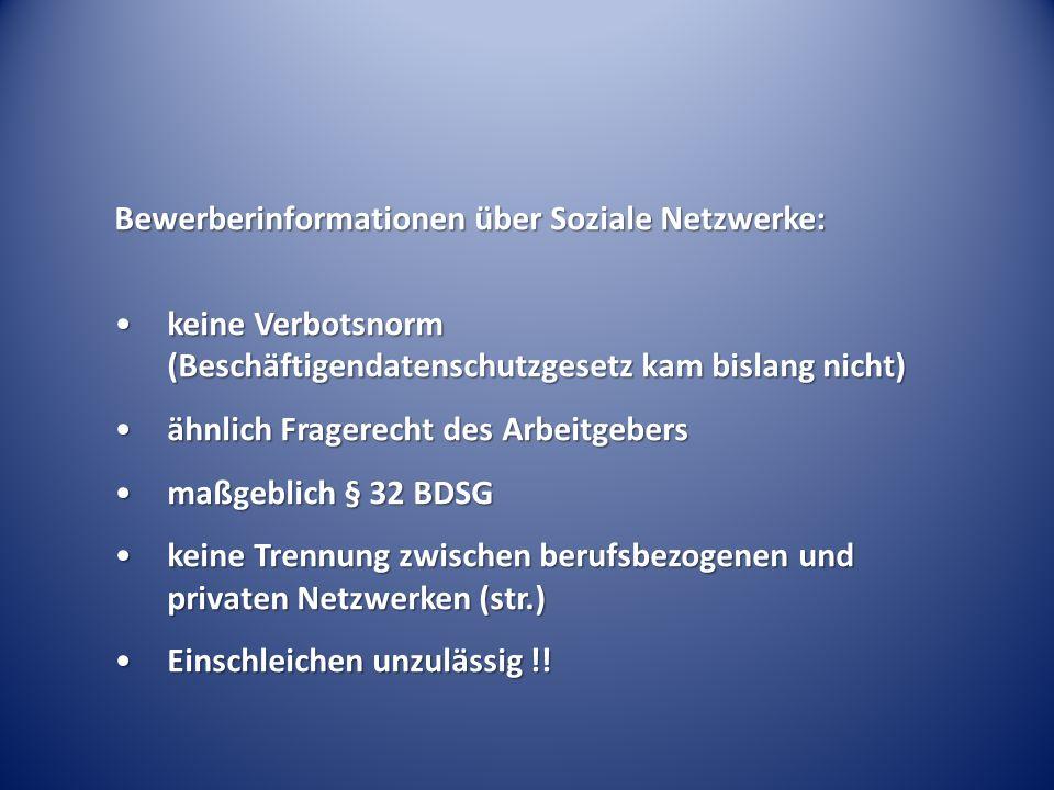 Bewerberinformationen über Soziale Netzwerke: keine Verbotsnorm (Beschäftigendatenschutzgesetz kam bislang nicht)keine Verbotsnorm (Beschäftigendatenschutzgesetz kam bislang nicht) ähnlich Fragerecht des Arbeitgebersähnlich Fragerecht des Arbeitgebers maßgeblich § 32 BDSGmaßgeblich § 32 BDSG keine Trennung zwischen berufsbezogenen und privaten Netzwerken (str.)keine Trennung zwischen berufsbezogenen und privaten Netzwerken (str.) Einschleichen unzulässig !!Einschleichen unzulässig !!