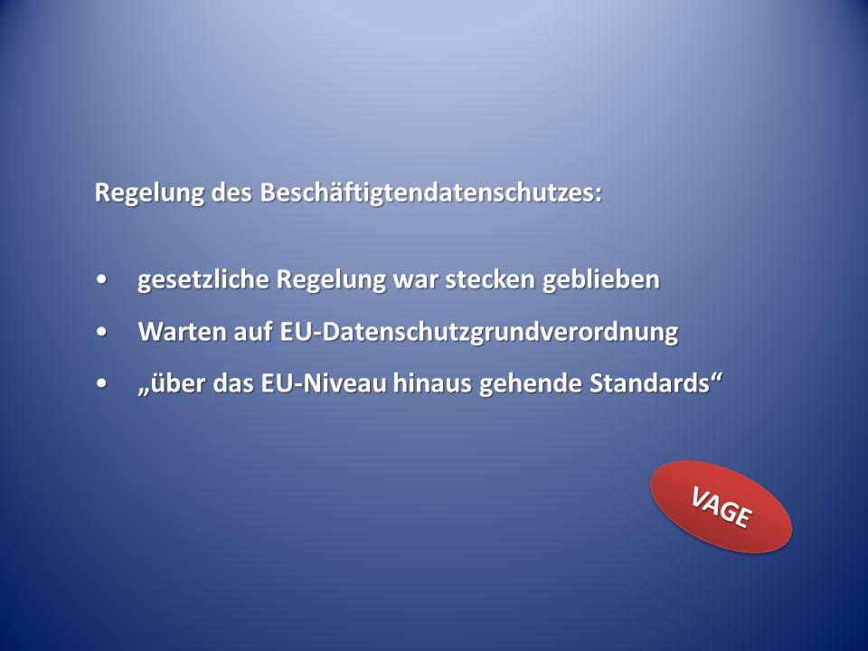 Regelung des Beschäftigtendatenschutzes: gesetzliche Regelung war stecken gebliebengesetzliche Regelung war stecken geblieben Warten auf EU-DatenschutzgrundverordnungWarten auf EU-Datenschutzgrundverordnung über das EU-Niveau hinaus gehende Standardsüber das EU-Niveau hinaus gehende Standards VAGEVAGE