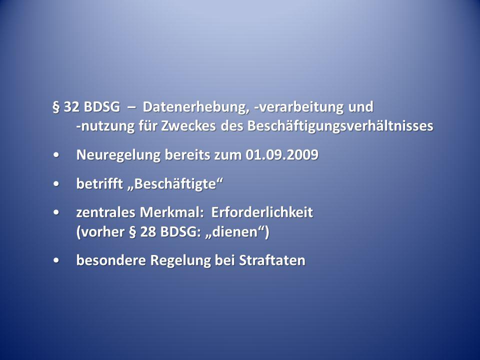 § 32 BDSG – Datenerhebung, -verarbeitung und -nutzung für Zweckes des Beschäftigungsverhältnisses Neuregelung bereits zum 01.09.2009Neuregelung bereits zum 01.09.2009 betrifft Beschäftigtebetrifft Beschäftigte zentrales Merkmal: Erforderlichkeit (vorher § 28 BDSG: dienen)zentrales Merkmal: Erforderlichkeit (vorher § 28 BDSG: dienen) besondere Regelung bei Straftatenbesondere Regelung bei Straftaten