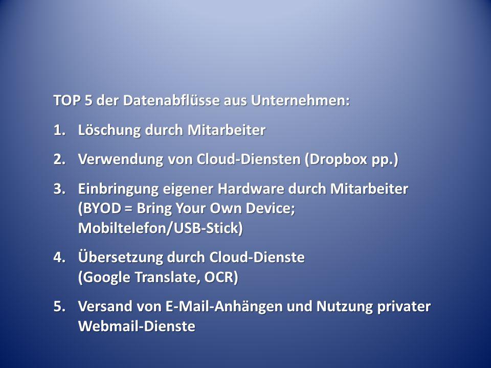 TOP 5 der Datenabflüsse aus Unternehmen: 1.Löschung durch Mitarbeiter 2.Verwendung von Cloud-Diensten (Dropbox pp.) 3.Einbringung eigener Hardware durch Mitarbeiter (BYOD = Bring Your Own Device; Mobiltelefon/USB-Stick) 4.Übersetzung durch Cloud-Dienste (Google Translate, OCR) 5.Versand von E-Mail-Anhängen und Nutzung privater Webmail-Dienste