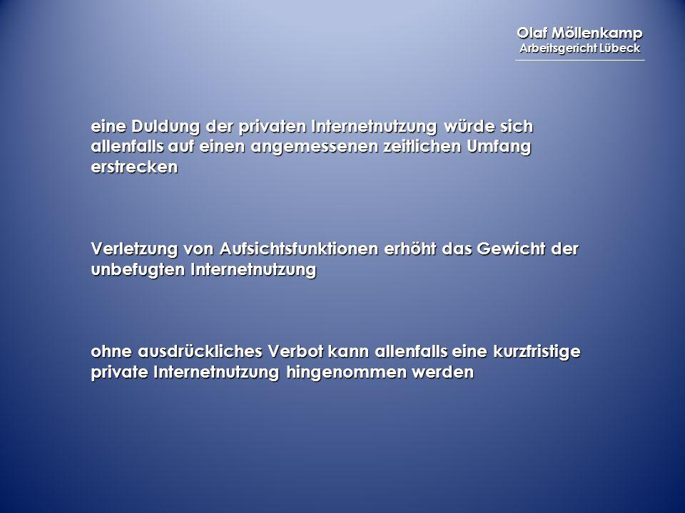 Olaf Möllenkamp Arbeitsgericht Lübeck eine Duldung der privaten Internetnutzung würde sich allenfalls auf einen angemessenen zeitlichen Umfang erstrecken Verletzung von Aufsichtsfunktionen erhöht das Gewicht der unbefugten Internetnutzung ohne ausdrückliches Verbot kann allenfalls eine kurzfristige private Internetnutzung hingenommen werden