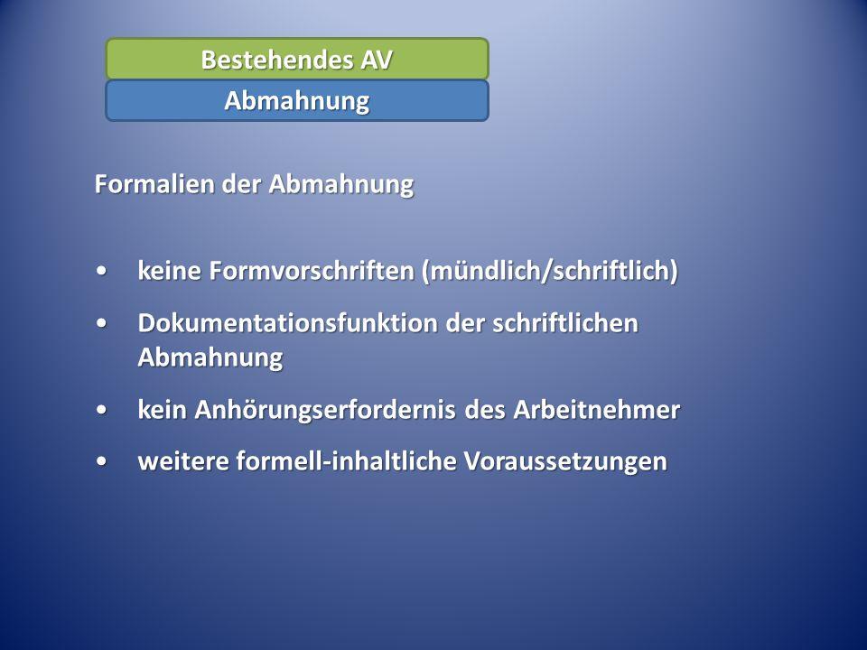 Formalien der Abmahnung keine Formvorschriften (mündlich/schriftlich)keine Formvorschriften (mündlich/schriftlich) Dokumentationsfunktion der schriftlichen AbmahnungDokumentationsfunktion der schriftlichen Abmahnung kein Anhörungserfordernis des Arbeitnehmerkein Anhörungserfordernis des Arbeitnehmer weitere formell-inhaltliche Voraussetzungenweitere formell-inhaltliche Voraussetzungen Bestehendes AV Abmahnung