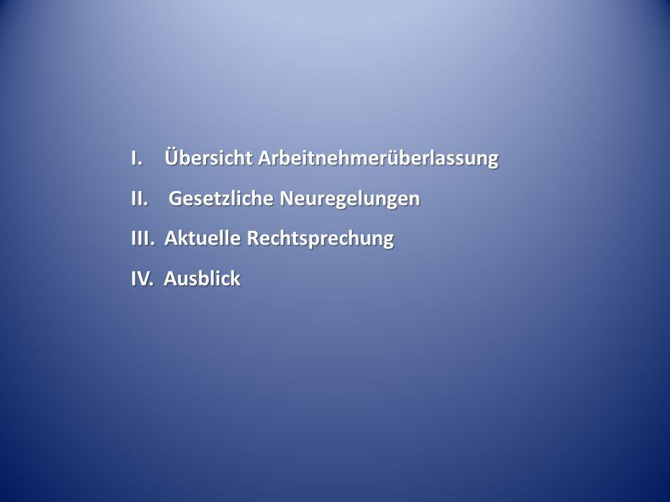 I. Übersicht Arbeitnehmerüberlassung II.Gesetzliche Neuregelungen III. Aktuelle Rechtsprechung IV. Ausblick