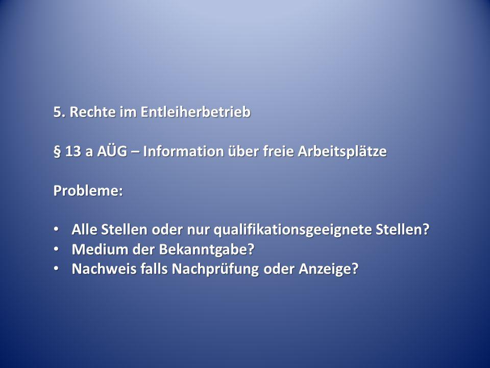 5. Rechte im Entleiherbetrieb § 13 a AÜG – Information über freie Arbeitsplätze Probleme: Alle Stellen oder nur qualifikationsgeeignete Stellen? Alle