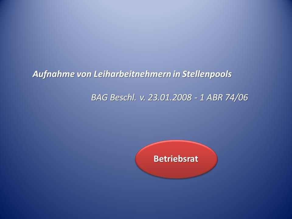Aufnahme von Leiharbeitnehmern in Stellenpools BAG Beschl. v. 23.01.2008 - 1 ABR 74/06 Betriebsrat