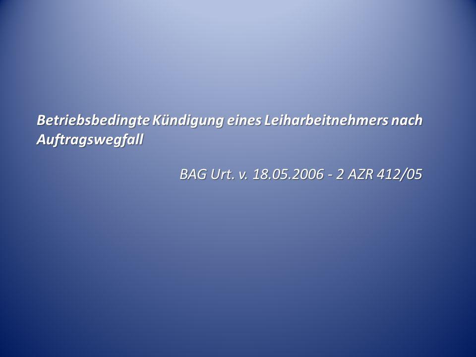 Betriebsbedingte Kündigung eines Leiharbeitnehmers nach Auftragswegfall BAG Urt. v. 18.05.2006 - 2 AZR 412/05