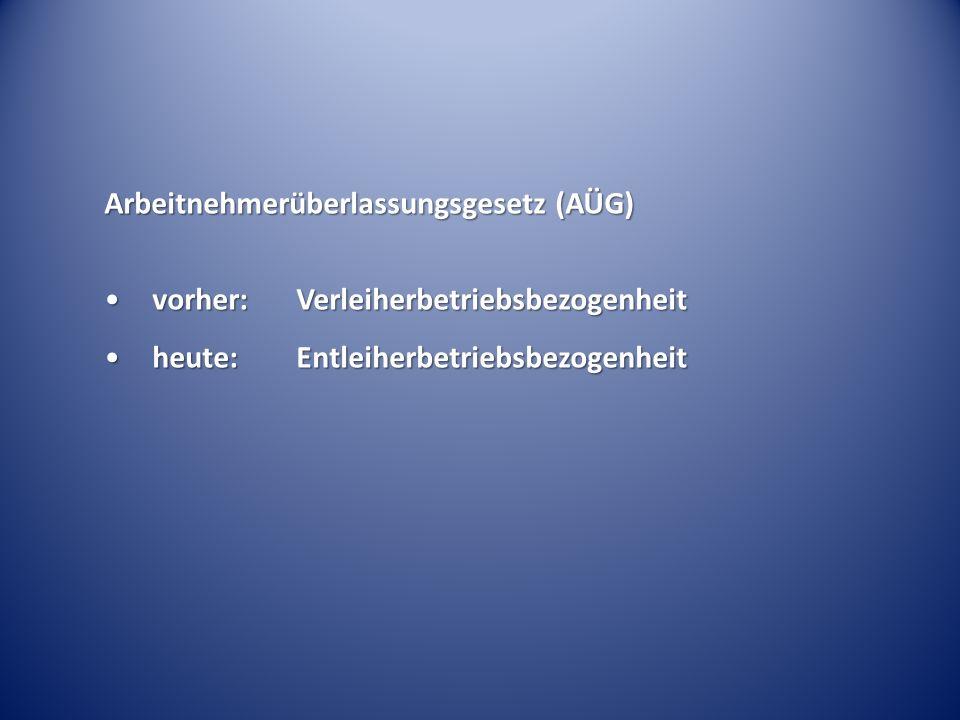 Arbeitnehmerüberlassungsgesetz (AÜG) vorher:Verleiherbetriebsbezogenheitvorher:Verleiherbetriebsbezogenheit heute:Entleiherbetriebsbezogenheitheute:En