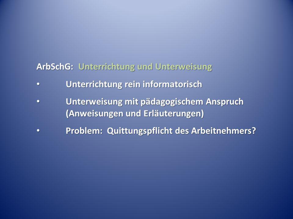 ArbSchG: Unterrichtung und Unterweisung Unterrichtung rein informatorisch Unterrichtung rein informatorisch Unterweisung mit pädagogischem Anspruch (A