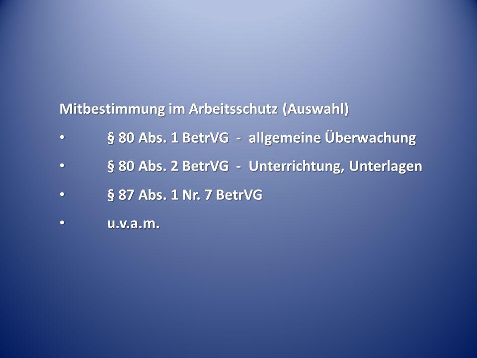 Mitbestimmung im Arbeitsschutz (Auswahl) § 80 Abs. 1 BetrVG - allgemeine Überwachung § 80 Abs. 1 BetrVG - allgemeine Überwachung § 80 Abs. 2 BetrVG -