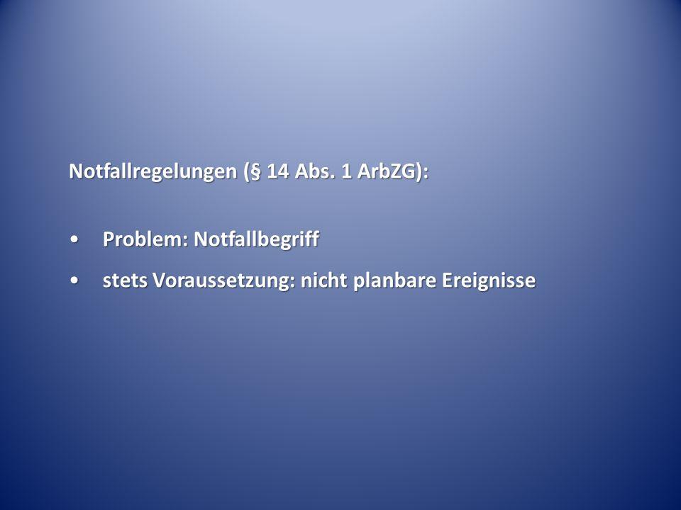 Notfallregelungen (§ 14 Abs. 1 ArbZG): Problem: NotfallbegriffProblem: Notfallbegriff stets Voraussetzung: nicht planbare Ereignissestets Voraussetzun