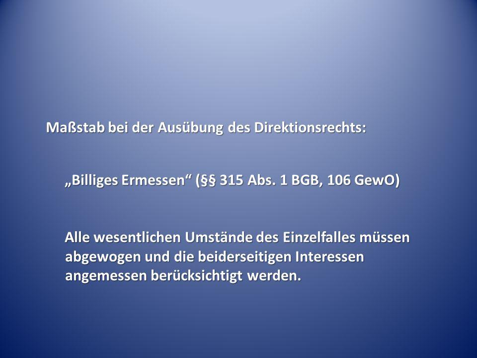 Maßstab bei der Ausübung des Direktionsrechts: Billiges Ermessen (§§ 315 Abs. 1 BGB, 106 GewO) Alle wesentlichen Umstände des Einzelfalles müssen abge