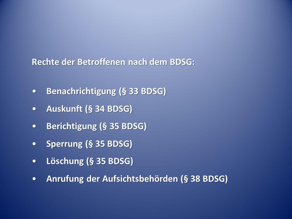 Rechte der Betroffenen nach dem BDSG: Benachrichtigung (§ 33 BDSG)Benachrichtigung (§ 33 BDSG) Auskunft (§ 34 BDSG)Auskunft (§ 34 BDSG) Berichtigung (§ 35 BDSG)Berichtigung (§ 35 BDSG) Sperrung (§ 35 BDSG)Sperrung (§ 35 BDSG) Löschung (§ 35 BDSG)Löschung (§ 35 BDSG) Anrufung der Aufsichtsbehörden (§ 38 BDSG)Anrufung der Aufsichtsbehörden (§ 38 BDSG)