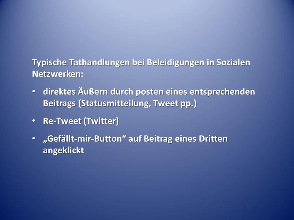 Typische Tathandlungen bei Beleidigungen in Sozialen Netzwerken: direktes Äußern durch posten eines entsprechenden Beitrags (Statusmitteilung, Tweet pp.) direktes Äußern durch posten eines entsprechenden Beitrags (Statusmitteilung, Tweet pp.) Re-Tweet (Twitter) Re-Tweet (Twitter) Gefällt-mir-Button auf Beitrag eines Dritten angeklickt Gefällt-mir-Button auf Beitrag eines Dritten angeklickt