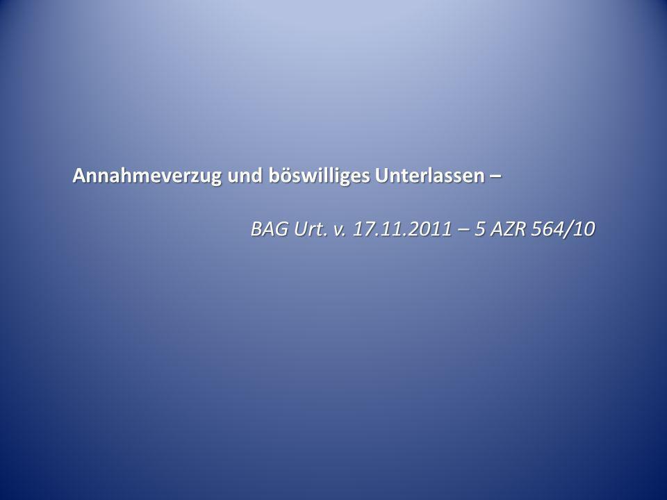 Annahmeverzug und böswilliges Unterlassen – BAG Urt. v. 17.11.2011 – 5 AZR 564/10