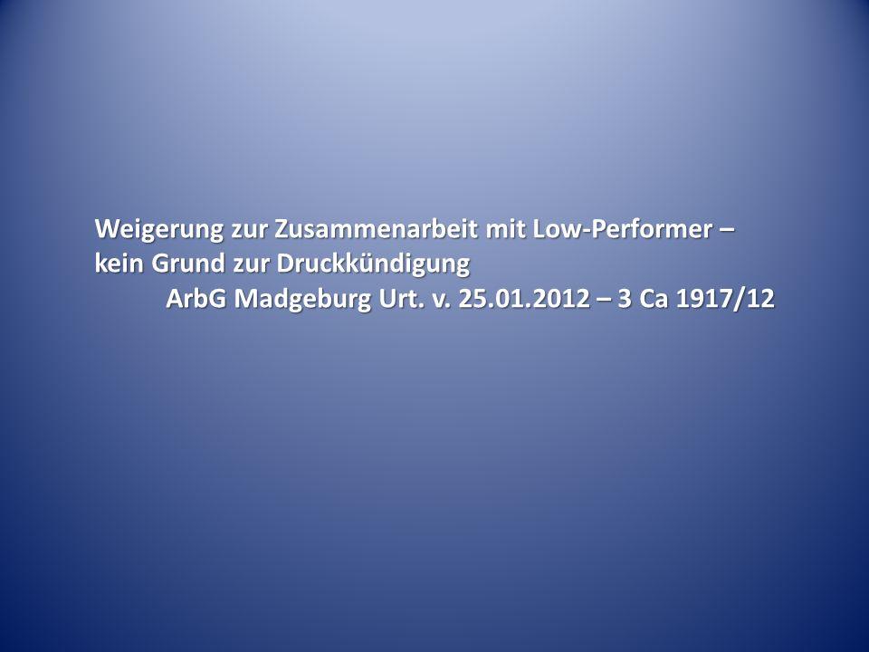 Weigerung zur Zusammenarbeit mit Low-Performer – kein Grund zur Druckkündigung ArbG Madgeburg Urt. v. 25.01.2012 – 3 Ca 1917/12 ArbG Madgeburg Urt. v.