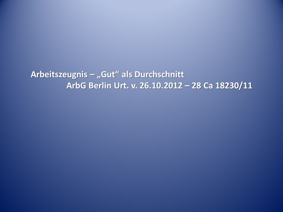 Arbeitszeugnis – Gut als Durchschnitt ArbG Berlin Urt. v. 26.10.2012 – 28 Ca 18230/11