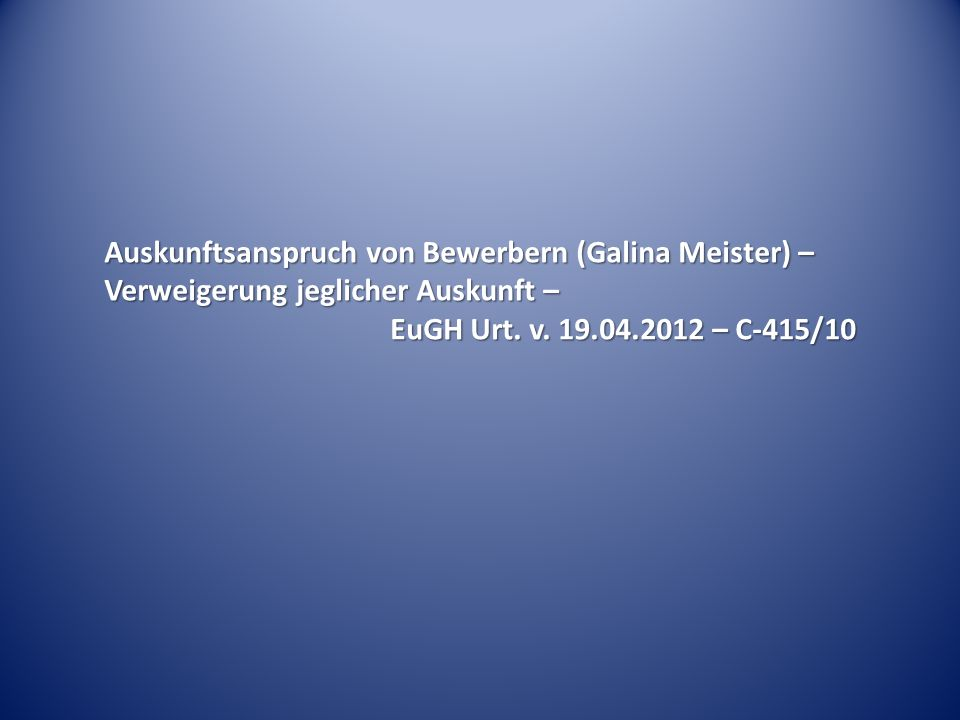 Auskunftsanspruch von Bewerbern (Galina Meister) – Verweigerung jeglicher Auskunft – EuGH Urt. v. 19.04.2012 – C-415/10