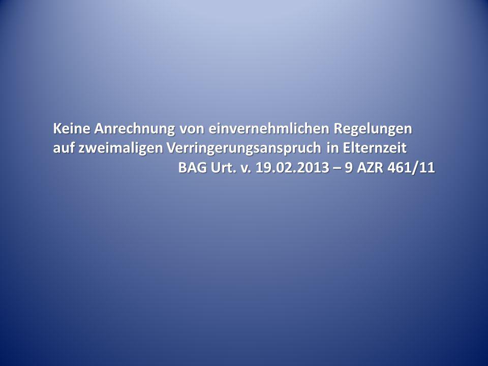 Keine Anrechnung von einvernehmlichen Regelungen auf zweimaligen Verringerungsanspruch in Elternzeit BAG Urt. v. 19.02.2013 – 9 AZR 461/11