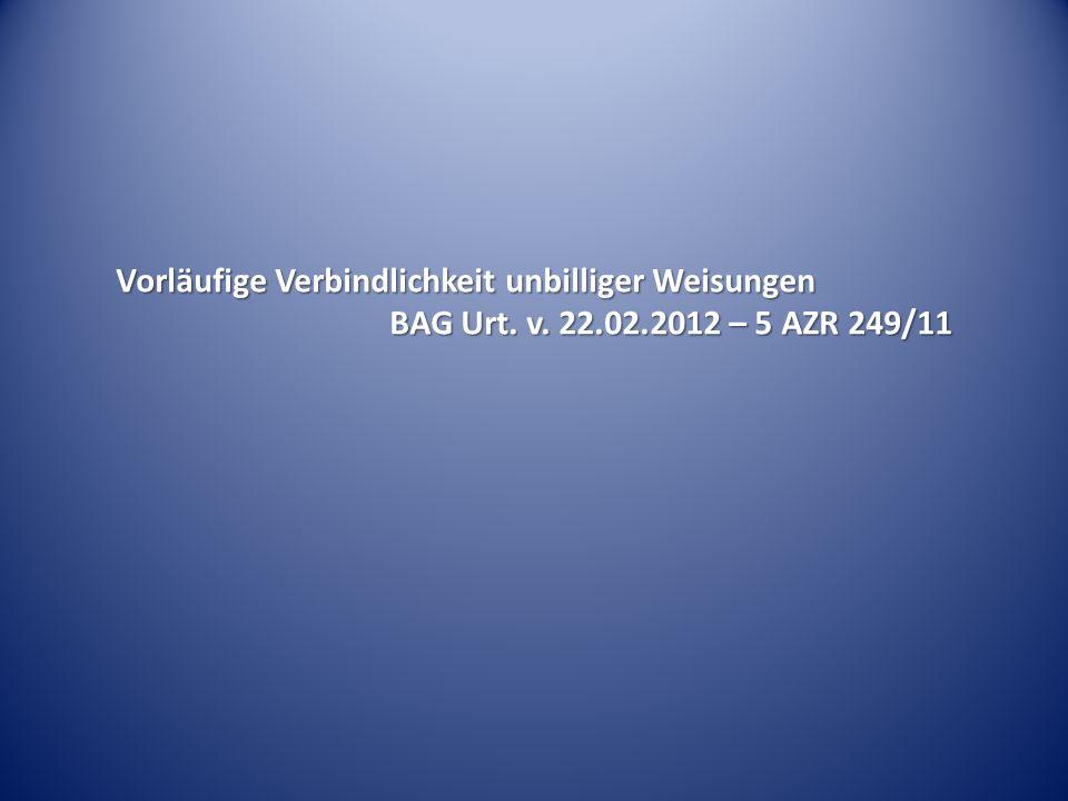 Vorläufige Verbindlichkeit unbilliger Weisungen BAG Urt. v. 22.02.2012 – 5 AZR 249/11