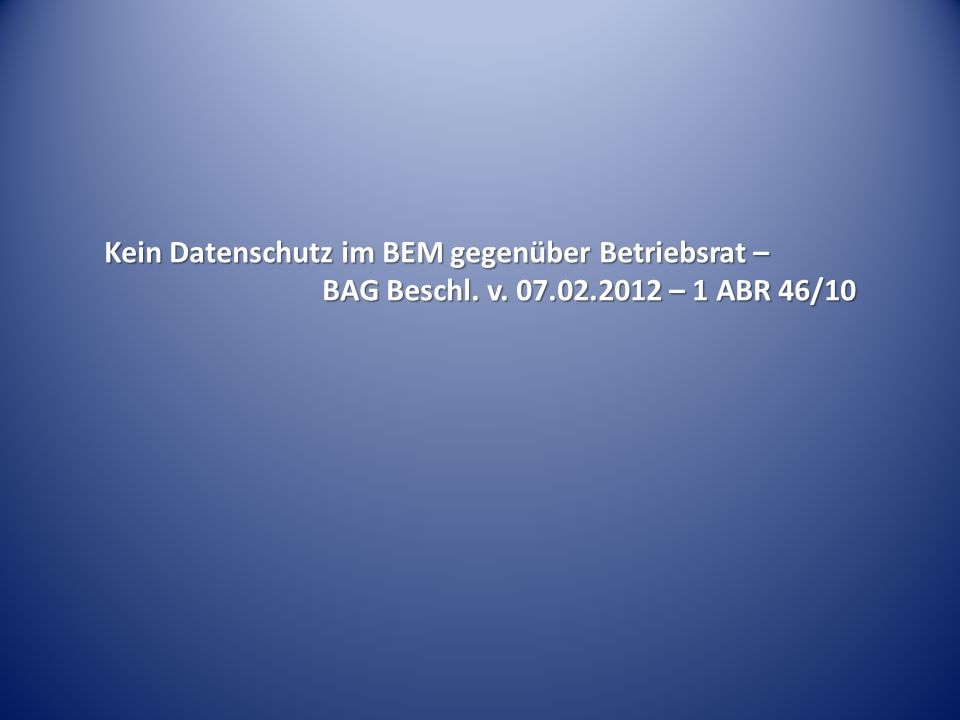 Kein Datenschutz im BEM gegenüber Betriebsrat – BAG Beschl. v. 07.02.2012 – 1 ABR 46/10