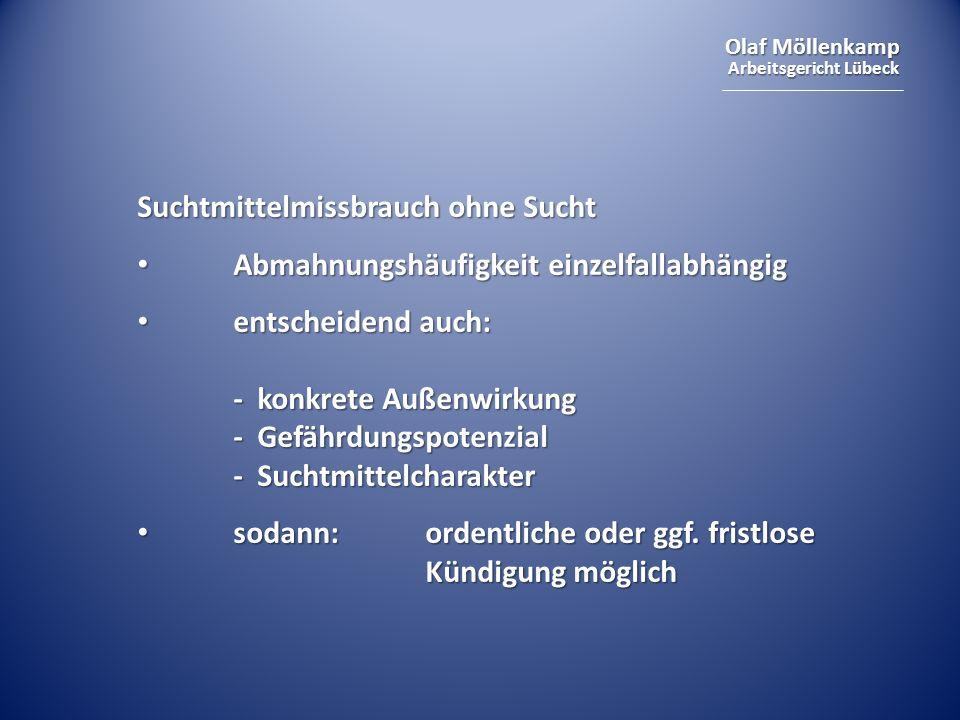 Olaf Möllenkamp Arbeitsgericht Lübeck Suchtmittelmissbrauch ohne Sucht Abmahnungshäufigkeit einzelfallabhängig Abmahnungshäufigkeit einzelfallabhängig entscheidend auch: - konkrete Außenwirkung - Gefährdungspotenzial - Suchtmittelcharakter entscheidend auch: - konkrete Außenwirkung - Gefährdungspotenzial - Suchtmittelcharakter sodann:ordentliche oder ggf.