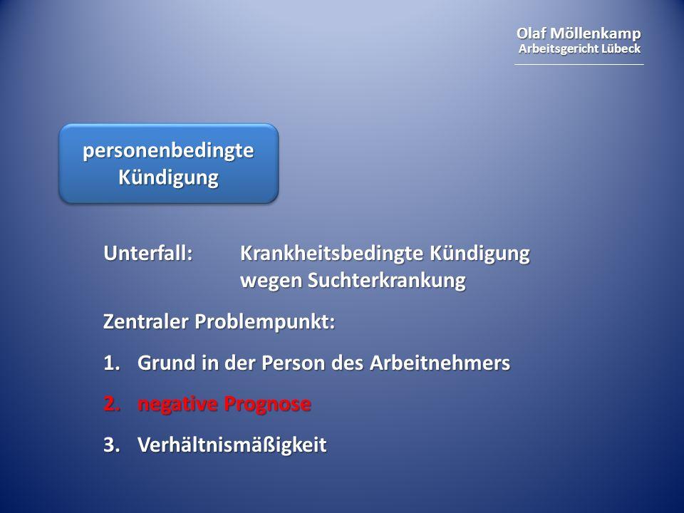 Olaf Möllenkamp Arbeitsgericht Lübeck personenbedingte Kündigung Unterfall: Krankheitsbedingte Kündigung wegen Suchterkrankung Zentraler Problempunkt: 1.Grund in der Person des Arbeitnehmers 2.negative Prognose 3.Verhältnismäßigkeit
