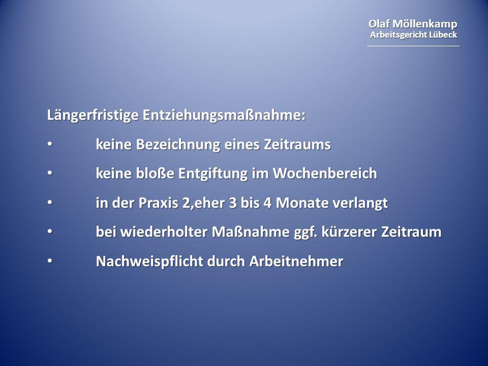 Olaf Möllenkamp Arbeitsgericht Lübeck Längerfristige Entziehungsmaßnahme: keine Bezeichnung eines Zeitraums keine Bezeichnung eines Zeitraums keine bloße Entgiftung im Wochenbereich keine bloße Entgiftung im Wochenbereich in der Praxis 2,eher 3 bis 4 Monate verlangt in der Praxis 2,eher 3 bis 4 Monate verlangt bei wiederholter Maßnahme ggf.