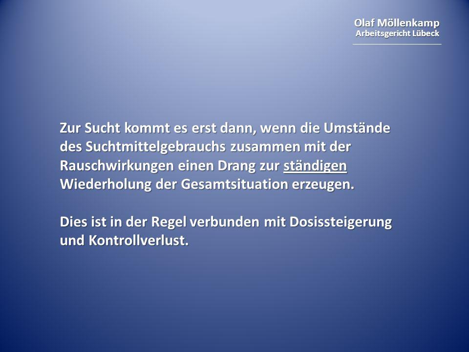Olaf Möllenkamp Arbeitsgericht Lübeck Zur Sucht kommt es erst dann, wenn die Umstände des Suchtmittelgebrauchs zusammen mit der Rauschwirkungen einen Drang zur ständigen Wiederholung der Gesamtsituation erzeugen.