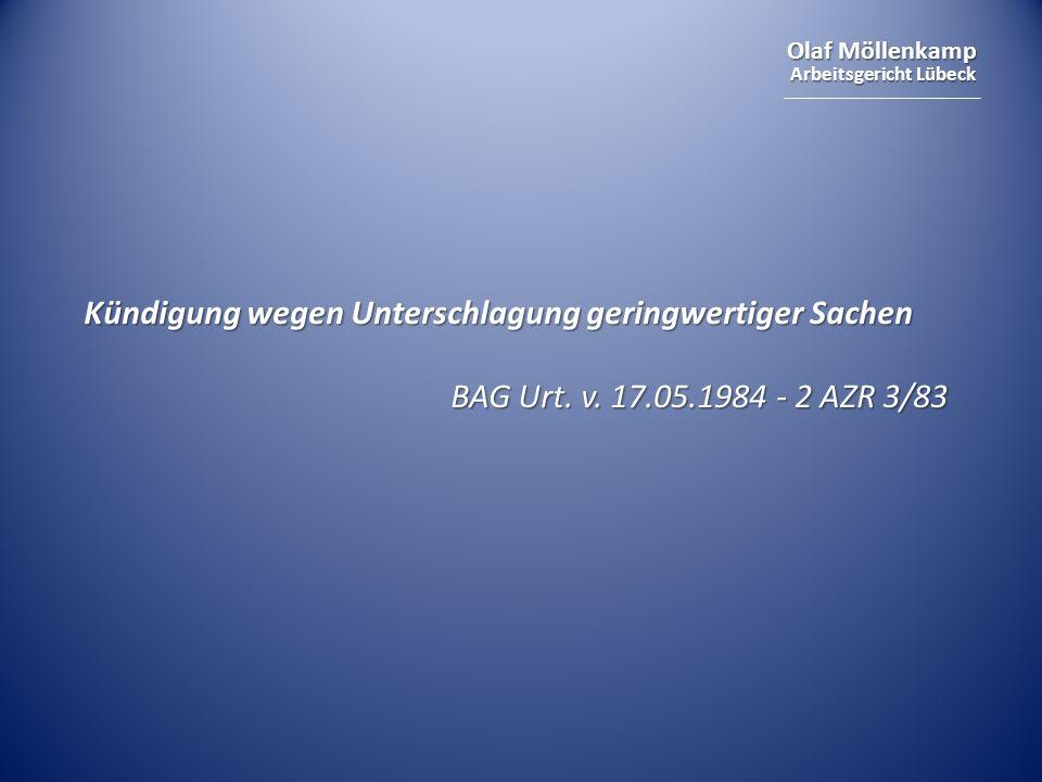 Olaf Möllenkamp Arbeitsgericht Lübeck Kündigung wegen Unterschlagung geringwertiger Sachen BAG Urt. v. 17.05.1984 - 2 AZR 3/83 BAG Urt. v. 17.05.1984