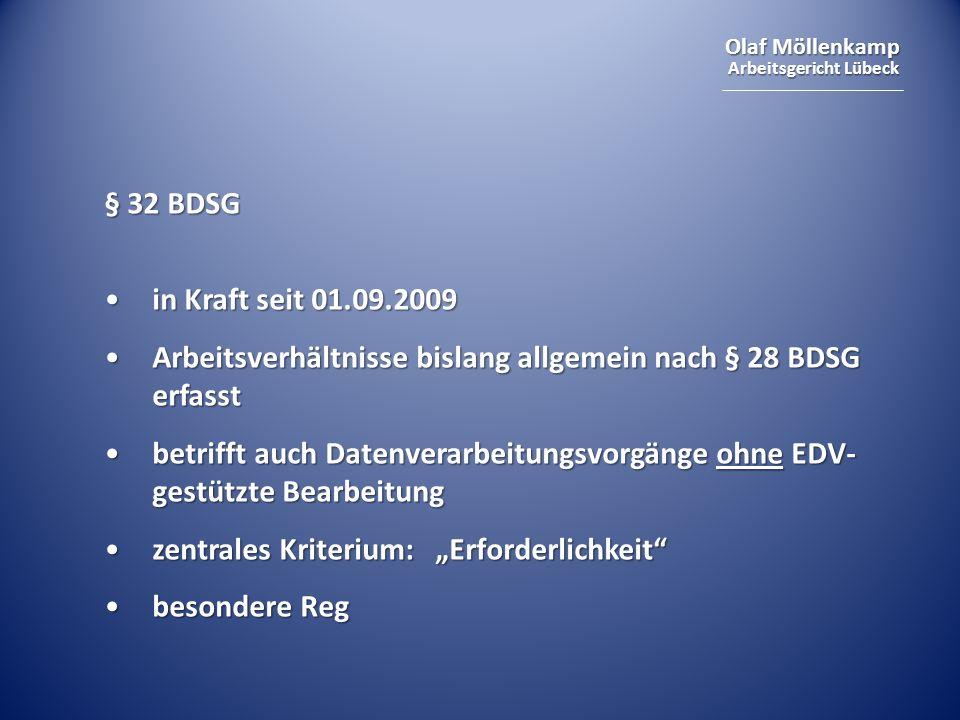 Olaf Möllenkamp Arbeitsgericht Lübeck § 32 BDSG in Kraft seit 01.09.2009in Kraft seit 01.09.2009 Arbeitsverhältnisse bislang allgemein nach § 28 BDSG erfasstArbeitsverhältnisse bislang allgemein nach § 28 BDSG erfasst betrifft auch Datenverarbeitungsvorgänge ohne EDV- gestützte Bearbeitungbetrifft auch Datenverarbeitungsvorgänge ohne EDV- gestützte Bearbeitung zentrales Kriterium: Erforderlichkeitzentrales Kriterium: Erforderlichkeit besondere Regbesondere Reg